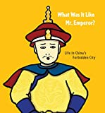 img - for What Was It Like, Mr. Emperor?: Life in China's Forbidden City book / textbook / text book