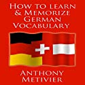 How to Learn and Memorize German Vocabulary Hörbuch von Anthony Metivier Gesprochen von: Timothy McKean