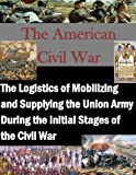 img - for The Logistics of Mobilizing and Supplying the Union Army During the Initial Stages of the Civil War (The American Civil War) book / textbook / text book
