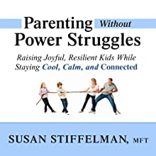 Parenting Without Power Struggles: Raising Joyful, Resilient Kids While Staying Cool, Calm, and Connected (       UNABRIDGED) by Susan Stiffelman Narrated by Susan Stiffelman