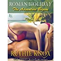 Roman Holiday: The Adventure Begins Audiobook by Ruthie Knox Narrated by Abby Craden