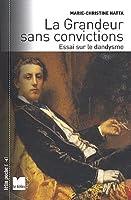 La Grandeur sans convictions : Essai sur le dandysme