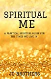 Spiritual Me - A Practical Spiritual Guide For The Times We Live In