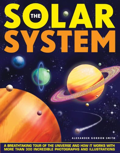 The Solar System: A Breathtaking Tour of the Universe and How it Works with More Than 300 Incredible Photographs and Illustrations