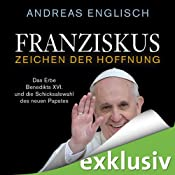 H&ouml;rbuch Franziskus - Zeichen der Hoffnung: Das Erbe Benedikts XVI. und die Schicksalswahl des neuen Papstes