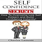 Self Confidence Secrets: How to Overcome Low Self Esteem and Build Confidence Instantly! | Charles Lamont