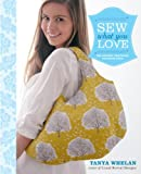 Sew What You Love: The Easiest, Prettiest Projects Ever