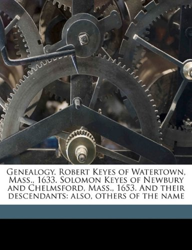 Genealogy. Robert Keyes of Watertown, Mass., 1633. Solomon Keyes of Newbury and Chelmsford, Mass., 1653. And their descendants: also, others of the name