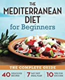 Mediterranean Diet for Beginners: The Complete Guide - 40 Delicious Recipes, 7-Day Diet Meal Plan, and 10 Tips for Success