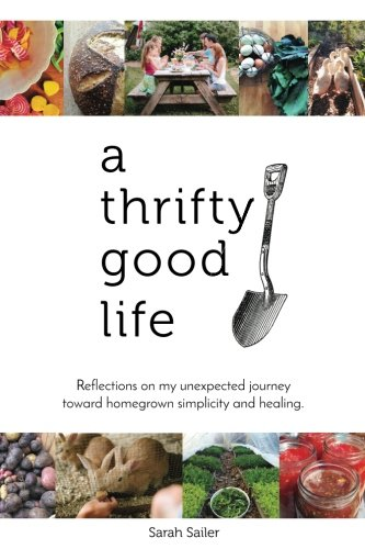 A Thrifty Good Life: Reflections on My Unexpected Journey Toward Homegrown Simplicity and Healing by Sarah Sailer