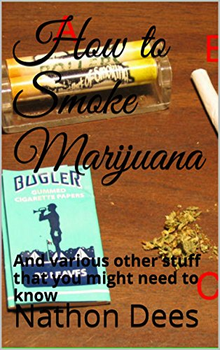 How to Smoke Marijuana: And various other stuff that you might need to know (The Life and Times of Texas Guitar Legend Nathon Dees Book 8)
