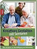 Kreatives Gestalten mit Senioren: Über 60 Ideen zum kreativen Gestalten mit Senioren