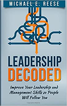 Leadership Decoded: Improve Your Leadership And Management Skills So People Will Follow You