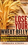 Lose Your Wheat Belly - Why You Should and How You Can Avoid Wheat to Live a Longer and Healthier Wheat Free Life (Wheat Belly, Wheat Belly Diet, Wheat-Free)