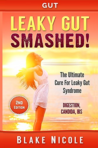 Gut: Leaky Gut: Smashed! The Ultimate Cure For: Leaky Gut Syndrome. Digestion, Candida, IBS