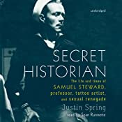Secret Historian: The Life and Times of Samuel Steward, Professor, Tattoo Artist, and Sexual Renegade | [Justin Spring]