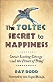 The Toltec Secret to Happiness: Create Lasting Change with the Power of Belief