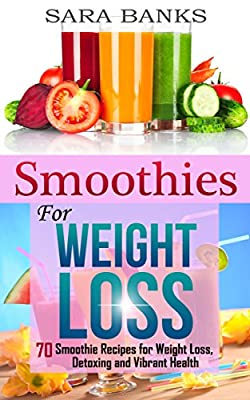 Smoothies: 70 Smoothie Recipes for Weight Loss, Detoxing and Vibrant Health (Green Smoothies,Smoothies For Weight Loss,Smoothie Recipe Book Book 1)
