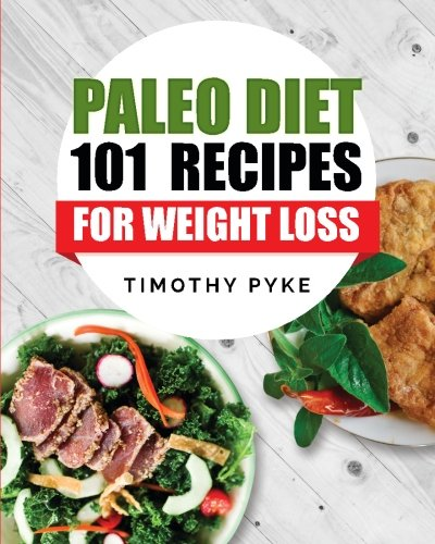 Paleo Diet: 101 Recipes For Weight Loss (Timothy Pyke's Top Recipes For Rapid Weight Loss, Good Nutrition and Healthy Living) by Timothy Pyke