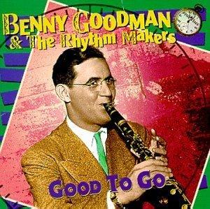 Benny Goodman - Benny Goodman And The Rhythm Makers: Good To Go - Zortam Music