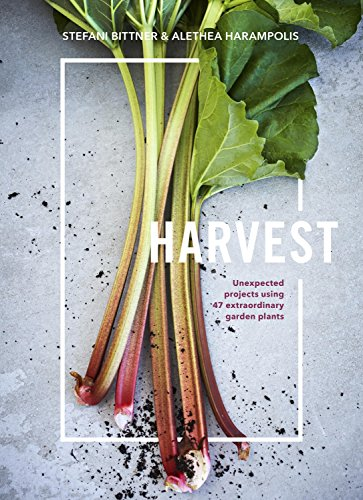 Harvest: Unexpected Projects Using 47 Extraordinary Garden Plants by Stefani Bittner, Alethea Harampolis