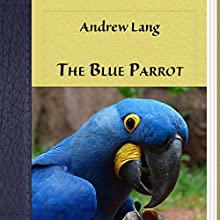 The Blue Parrot (       UNABRIDGED) by Andrew Lang Narrated by Anastasia Bertollo