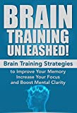 Brain Training Unleashed! Brain Training Strategies to Improve Your Memory, Increase Your Focus and Boost Mental Clarity: Brain Rules, Brainstorm, Brain ... Neuroplasticity, Focused Book 1)
