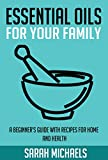 Essential Oils for Your Family: A Beginners Guide with Recipes for Home and Health