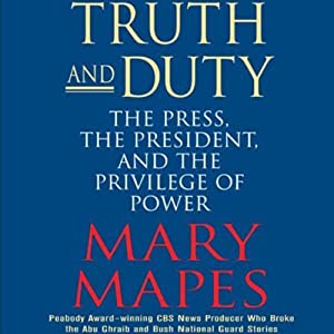 Truth and Duty: The Press, The President, and the Privilege of Power | [Mary Mapes]