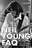 Neil Young FAQ: Everything Left to Know About the Iconic and Mercurial Rocker (Faq Series)