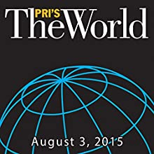 The World, August 03, 2015  by Marco Werman Narrated by Marco Werman