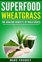 Superfoods: Wheatgrass The Amazing Benefits Of Wheatgrass Including (detox, Full Body Cleanse, Weight Loss, Anti Ageing, Anti-oxidizing) (medicine Of The Future, Green Smoothies)