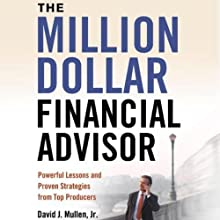The Million-Dollar Financial Advisor: Powerful Lessons and Proven Strategies from Top Producers (       UNABRIDGED) by David J. Mullen, Jr. Narrated by Allan Robertson