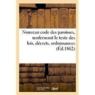 Nouveau code des paroisses, renfermant le texte des lois, décrets, ordonnances: relatifs à l'administration temporelle...