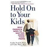 Hold on to Your Kids: Why Parents Need to Matter More Than Peersby Gabor Mat�