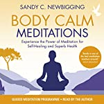 Body Calm Meditations: Experience the Power of Meditation for Self-Healing and Superb Health | Sandy C Newbigging
