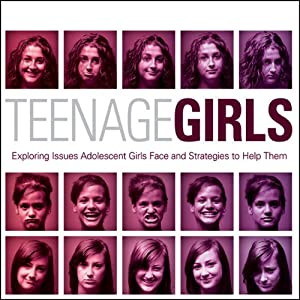Teenage Girls: Exploring Issues Adolescent Girls Face and Strategies to Help Them | [Ginny Olson]