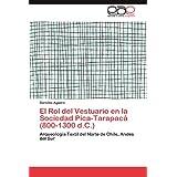 El Rol del Vestuario en la Sociedad Pica-Tarapacá (800-1300 d.C.): Arqueología Textil del Norte de Chile, Andes...