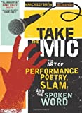 Take the Mic: The Art of Performance Poetry, Slam, and the Spoken Word (A Poetry Speaks Experience) unknown Edition by Smith, Marc Kelly, Kraynak, Joe (2009)