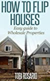 img - for How To Flip Houses: Easy Guide To Wholesale Properties (real-esate investing real-estate investing flipping houses real-esate how to flip houses wholesaling) book / textbook / text book