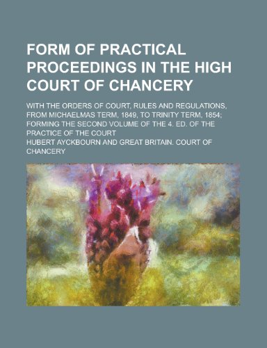 Form of Practical Proceedings in the High Court of Chancery; With the Orders of Court, Rules and Regulations, from Michaelmas Term, 1849, to Trinity ... of the 4. Ed. of the Practice of the Court