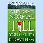 Everybody's Normal Till You Get to Know Them | John Ortberg