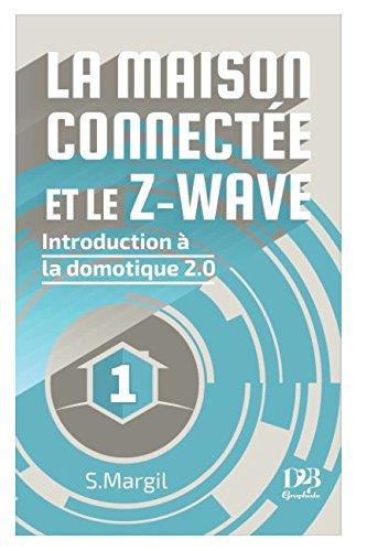 La maison connectée et le Z-Wave – Introduction à la domotique 2.0 (French Edition)