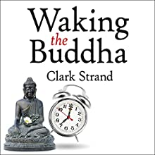 Waking the Buddha: How the Most Dynamic and Empowering Buddhist Movement in History Is Changing Our Concept of Religion (       UNABRIDGED) by Clark Strand Narrated by Mel Foster