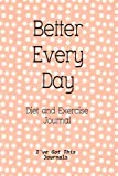 Diet and Exercise Journal: Better Every Day (I've Got This Journals) (Volume 7)