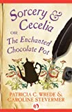 Sorcery & Cecelia: or The Enchanted Chocolate Pot (The Cecelia and Kate Novels, 1) by Patricia C. Wrede and Caroline Stevermer