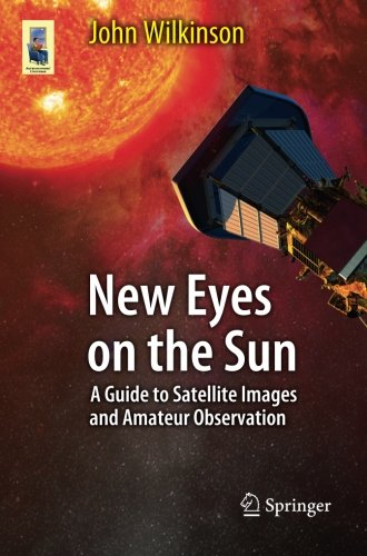 New Eyes On The Sun: A Guide To Satellite Images And Amateur Observation (Astronomers' Universe)