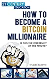 How To Become a Bitcoin Millionaire: 100+ Pages Of Bitcoin Success Everything You Need To No