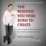 The Business You Were Born to Create: How to Make Your Living Doing the Work You Were Born For | Nick Williams
