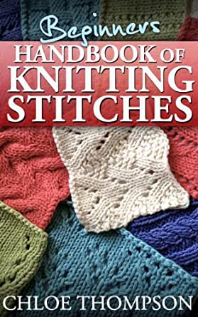 Learn New Knitting Stitches : Beginners Handbook of Knitting Stitches: Learn How to Knit Great New Stitches...